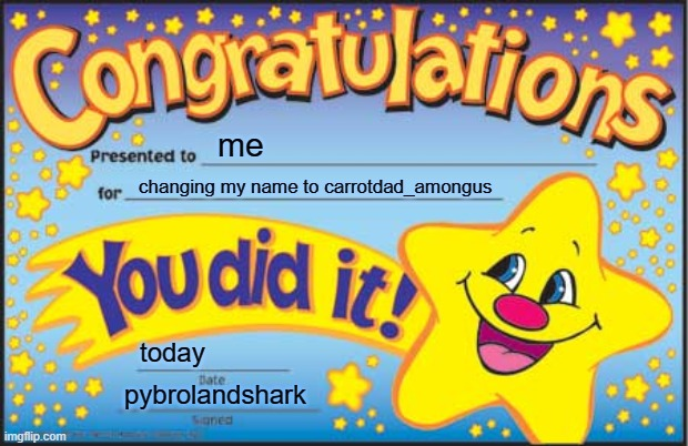 Happy Star Congratulations |  me; changing my name to carrotdad_amongus; today; pybrolandshark | image tagged in memes,happy star congratulations | made w/ Imgflip meme maker