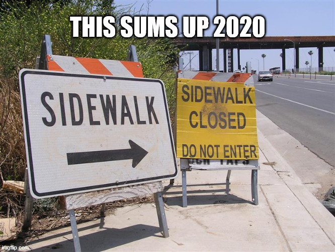 sidewalk closed Life Closed |  THIS SUMS UP 2020 | image tagged in 2020,life,covid,closed | made w/ Imgflip meme maker