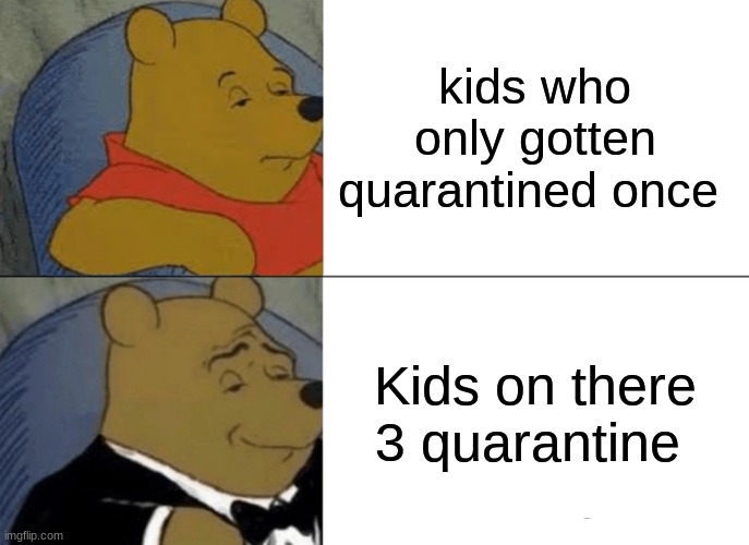 Tuxedo Winnie The Pooh Meme |  kids who only gotten quarantined once; Kids on there 3 quarantine | image tagged in memes,tuxedo winnie the pooh | made w/ Imgflip meme maker