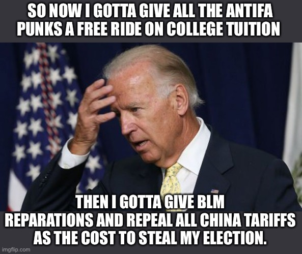 Entering office with huge debts is costly |  SO NOW I GOTTA GIVE ALL THE ANTIFA PUNKS A FREE RIDE ON COLLEGE TUITION; THEN I GOTTA GIVE BLM REPARATIONS AND REPEAL ALL CHINA TARIFFS AS THE COST TO STEAL MY ELECTION. | image tagged in joe biden worries,china,antifa,blm,scumbag,democratic socialism | made w/ Imgflip meme maker