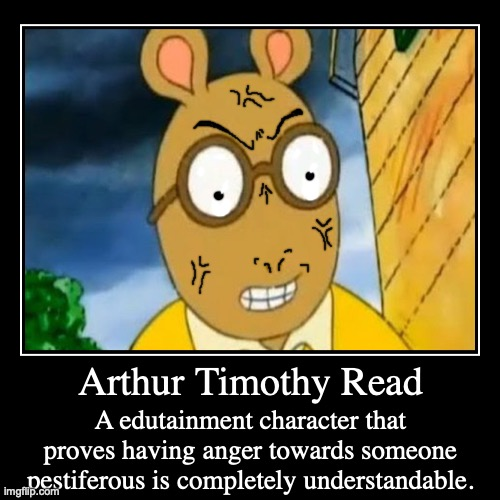 Arthur Timothy Read | Arthur Timothy Read | A edutainment character that proves having anger towards someone pestiferous is completely understandable. | image tagged in funny,demotivationals,arthur meme,anger,understanding,cartoon | made w/ Imgflip demotivational maker