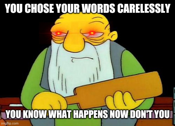 That's a paddlin' |  YOU CHOSE YOUR WORDS CARELESSLY; YOU KNOW WHAT HAPPENS NOW DON'T YOU | image tagged in memes,that's a paddlin' | made w/ Imgflip meme maker