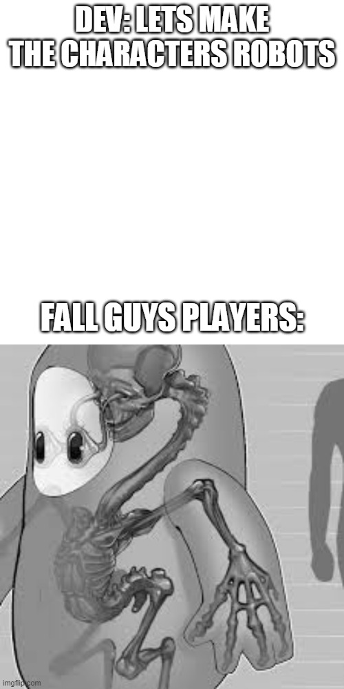 DEV: LETS MAKE THE CHARACTERS ROBOTS; FALL GUYS PLAYERS: | image tagged in memes,blank transparent square | made w/ Imgflip meme maker