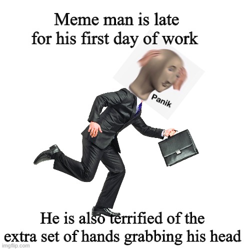 Meme man adventures part 2 |  Meme man is late for his first day of work; He is also terrified of the extra set of hands grabbing his head | image tagged in meme man,running,funny,blank | made w/ Imgflip meme maker