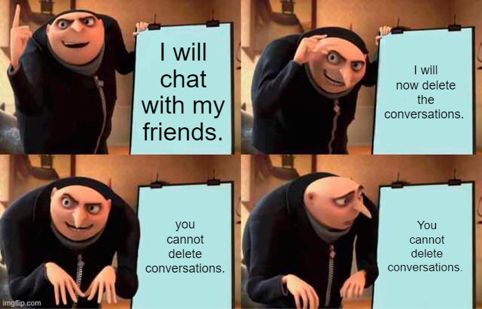 Would be nice to be able to delete conversations in chat. Just an idea. |  I will chat with my friends. I will now delete the conversations. you cannot delete conversations. You cannot delete conversations. | image tagged in memes,gru's plan,nixieknox | made w/ Imgflip meme maker