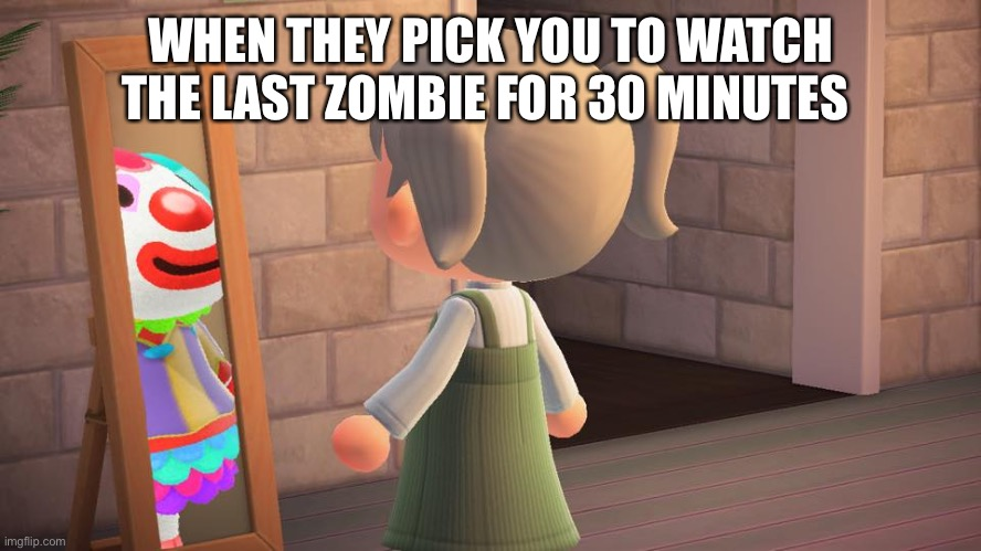 Animal crossing mirror clown |  WHEN THEY PICK YOU TO WATCH THE LAST ZOMBIE FOR 30 MINUTES | image tagged in animal crossing mirror clown,zombies,cold war,cod,video games | made w/ Imgflip meme maker