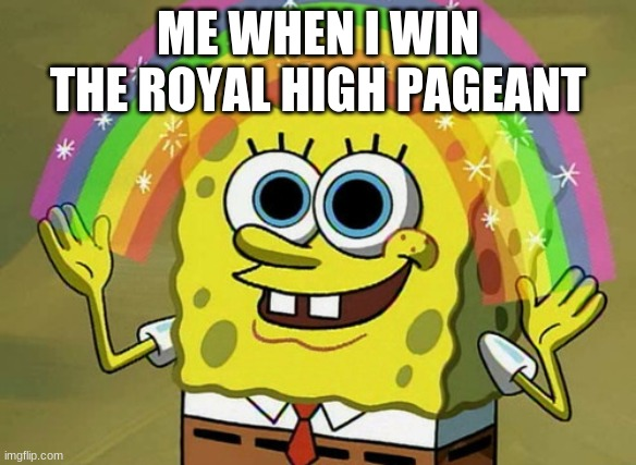 Imagination Spongebob |  ME WHEN I WIN THE ROYAL HIGH PAGEANT | image tagged in memes,imagination spongebob | made w/ Imgflip meme maker