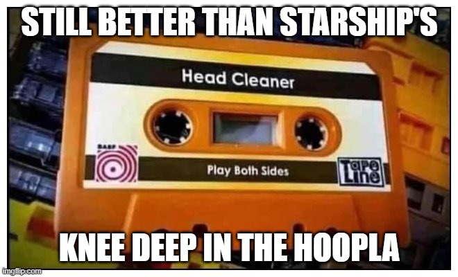 Still better than.... |  STILL BETTER THAN STARSHIP'S; KNEE DEEP IN THE HOOPLA | image tagged in starship,cassette,tape | made w/ Imgflip meme maker