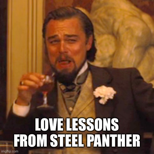 Laughing Leo Meme | LOVE LESSONS FROM STEEL PANTHER | image tagged in memes,laughing leo | made w/ Imgflip meme maker
