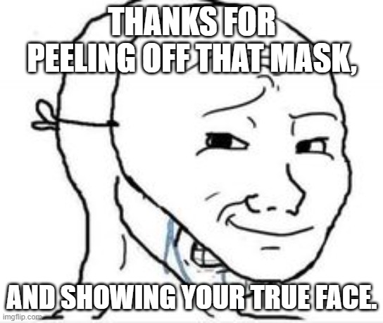 When the person you're debating freaks out and insults you. |  THANKS FOR PEELING OFF THAT MASK, AND SHOWING YOUR TRUE FACE. | image tagged in crying happy mask,master debater,freak out,lies | made w/ Imgflip meme maker
