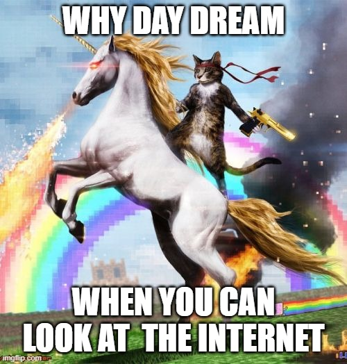Welcome To The Internets |  WHY DAY DREAM; WHEN YOU CAN LOOK AT  THE INTERNET | image tagged in memes,welcome to the internets | made w/ Imgflip meme maker