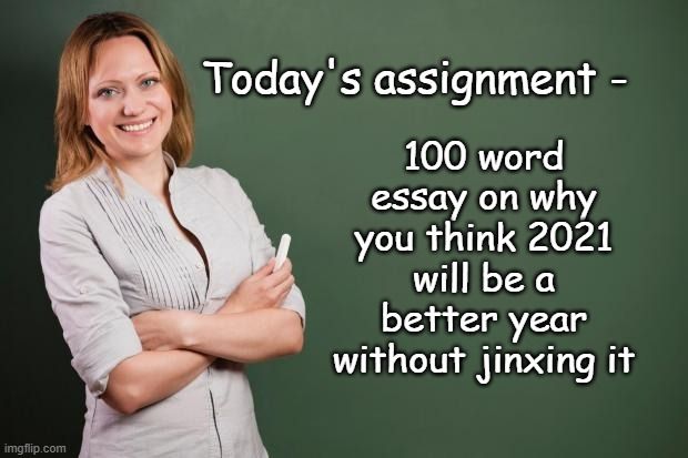 Be careful what you wish for... |  100 word essay on why you think 2021 will be a better year without jinxing it; Today's assignment - | image tagged in teacher meme,2021,covid-19 | made w/ Imgflip meme maker