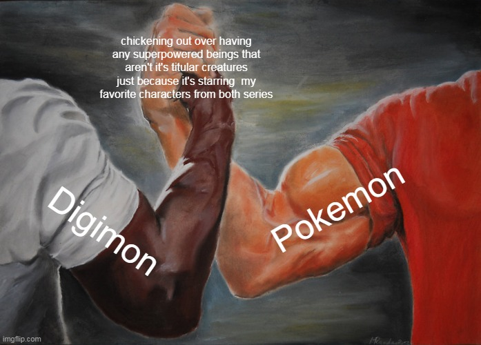 Epic Handshake |  chickening out over having any superpowered beings that aren't it's titular creatures just because it's starring  my favorite characters from both series; Pokemon; Digimon | image tagged in memes,epic handshake,digimon,pokemon,anime | made w/ Imgflip meme maker