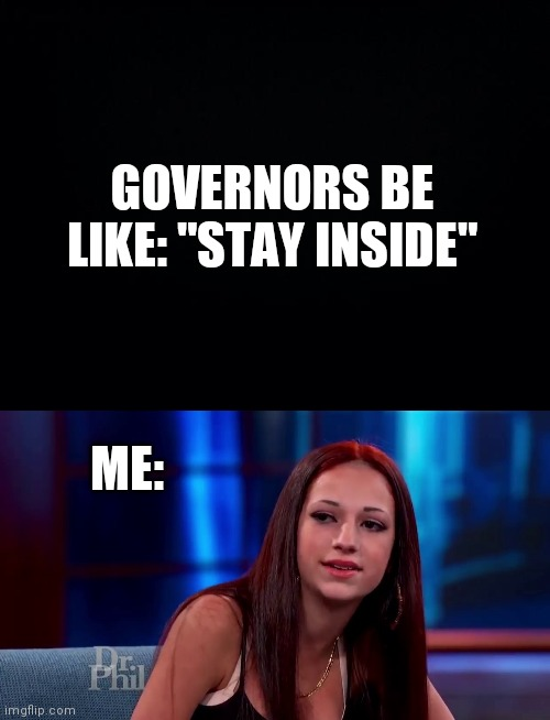 "cash me ousside quarantine |  GOVERNORS BE LIKE: ""STAY INSIDE""; ME: 