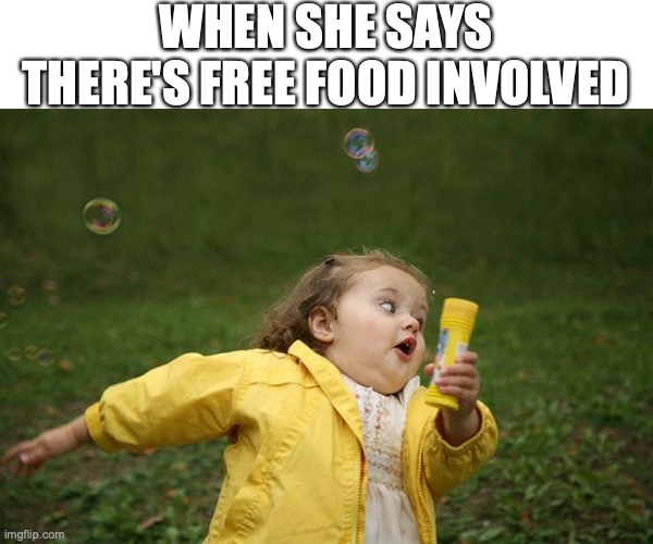 Free Food Involved |  WHEN SHE SAYS THERE'S FREE FOOD INVOLVED | image tagged in hurry up,food,free stuff,fat | made w/ Imgflip meme maker