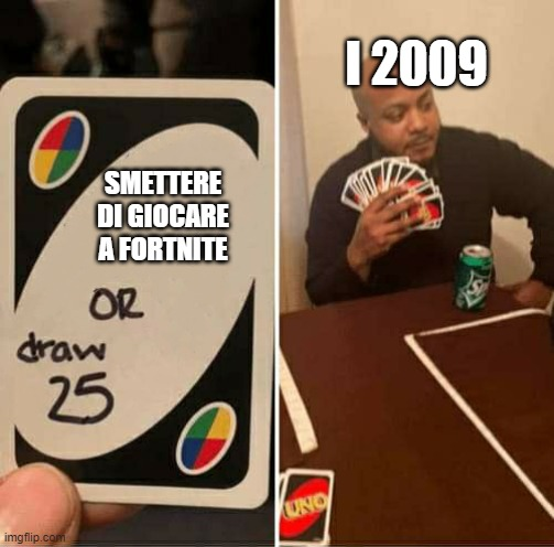 UNO or Draw 25 |  I 2009; SMETTERE DI GIOCARE A FORTNITE | image tagged in uno or draw 25 | made w/ Imgflip meme maker