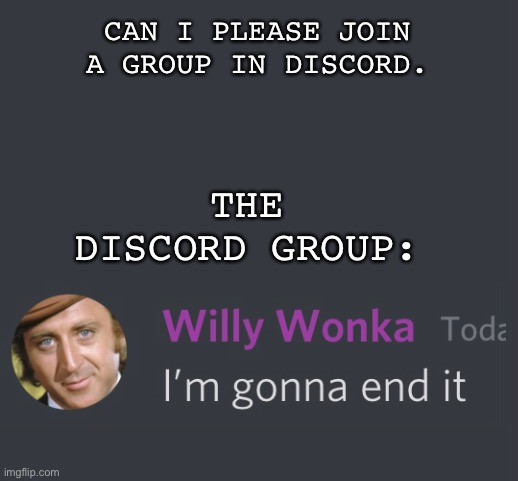 The discord group |  CAN I PLEASE JOIN A GROUP IN DISCORD. THE DISCORD GROUP: | image tagged in willy wonka,discord,random | made w/ Imgflip meme maker
