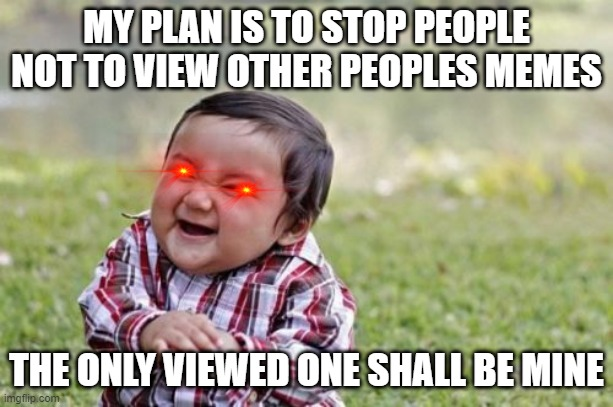 Evil Toddler Meme |  MY PLAN IS TO STOP PEOPLE NOT TO VIEW OTHER PEOPLES MEMES; THE ONLY VIEWED ONE SHALL BE MINE | image tagged in memes,evil toddler | made w/ Imgflip meme maker