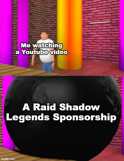 WHY ARE THERE SO MANY OF THEM? |  Me watching a Youtube video; A Raid Shadow Legends Sponsorship | image tagged in hank hill gets crushed by a bowling ball,youtube,sponsor,memes | made w/ Imgflip meme maker