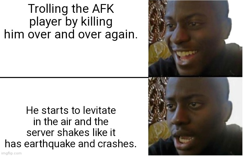 Disappointed Black Guy |  Trolling the AFK player by killing him over and over again. He starts to levitate in the air and the server shakes like it has earthquake and crashes. | image tagged in disappointed black guy | made w/ Imgflip meme maker