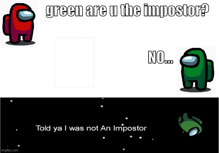 among us games be like |  green are u the impostor? NO... | image tagged in green gets ejected | made w/ Imgflip meme maker