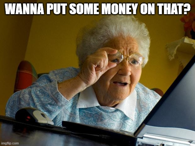 Old lady at computer finds the Internet | WANNA PUT SOME MONEY ON THAT? | image tagged in old lady at computer finds the internet | made w/ Imgflip meme maker