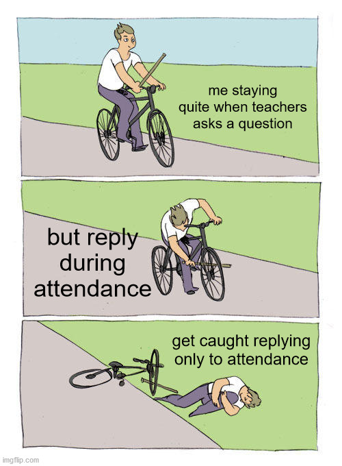 Bike Fall |  me staying quite when teachers asks a question; but reply during attendance; get caught replying only to attendance | image tagged in memes,bike fall,dank memes,online school | made w/ Imgflip meme maker