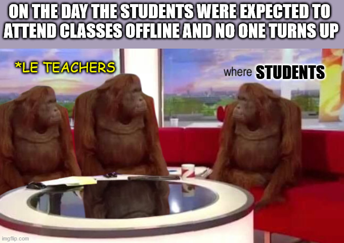 where banana |  ON THE DAY THE STUDENTS WERE EXPECTED TO  ATTEND CLASSES OFFLINE AND NO ONE TURNS UP; *LE TEACHERS; STUDENTS | image tagged in where banana,online school,coronavirus,dank memes,dank,memes | made w/ Imgflip meme maker