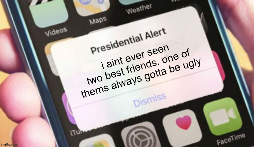 Presidential Alert |  i aint ever seen two best friends, one of thems always gotta be ugly | image tagged in memes,presidential alert | made w/ Imgflip meme maker