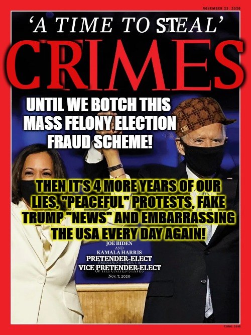 "Crime Ragazine Fake BS As Always |  ST; CR        S; UNTIL WE BOTCH THIS  MASS FELONY ELECTION FRAUD SCHEME! THEN IT'S 4 MORE YEARS OF OUR LIES, ""PEACEFUL"" PROTESTS, FAKE TRUMP ""NEWS"" AND EMBARRASSING THE USA EVERY DAY AGAIN! PRETENDER-ELECT  VICE PRETENDER-ELECT 