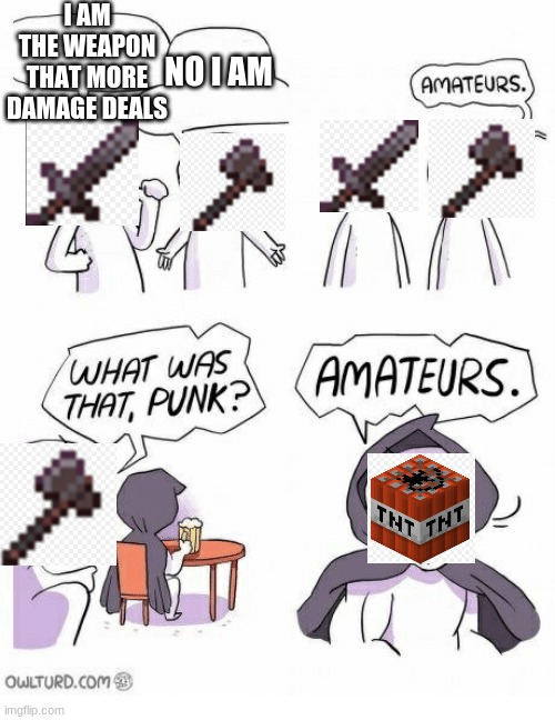 Minecraft |  I AM THE WEAPON THAT MORE DAMAGE DEALS; NO I AM | image tagged in amateurs | made w/ Imgflip meme maker