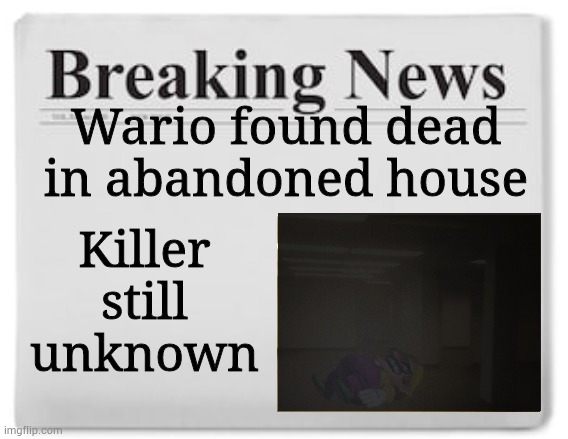 Breaking news about Wario's death.mp3 |  Wario found dead in abandoned house; Killer still unknown | image tagged in breaking news | made w/ Imgflip meme maker