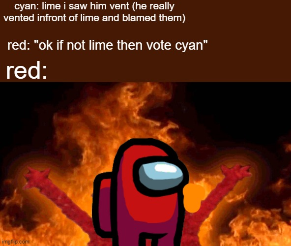 "idk guys cyan kinda sus ngl |  cyan: lime i saw him vent (he really vented infront of lime and blamed them); red: ""ok if not lime then vote cyan""; red: 