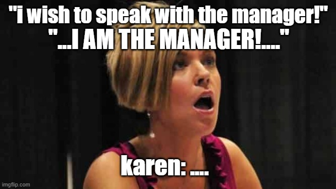 "karen...... |  ""i wish to speak with the manager!""; ""...I AM THE MANAGER!....""; karen: .... 