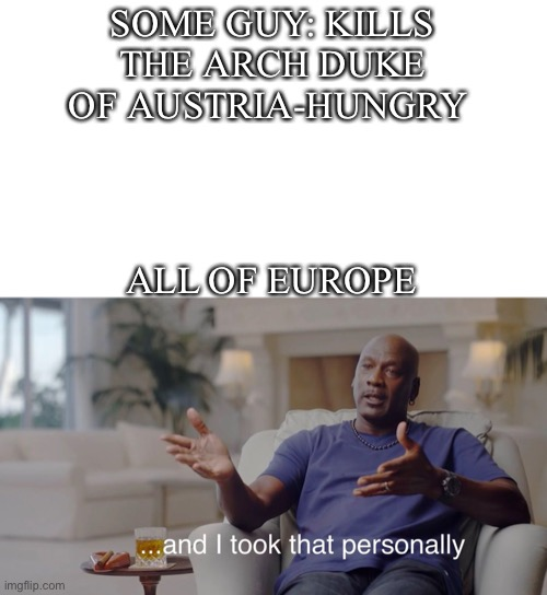 The Great War |  SOME GUY: KILLS THE ARCH DUKE OF AUSTRIA-HUNGRY; ALL OF EUROPE | image tagged in and i took that personally,memes | made w/ Imgflip meme maker
