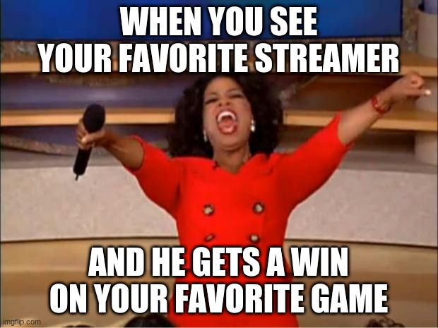 Oprah You Get A Meme |  WHEN YOU SEE YOUR FAVORITE STREAMER; AND HE GETS A WIN ON YOUR FAVORITE GAME | image tagged in memes,oprah you get a | made w/ Imgflip meme maker
