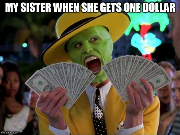 my 7 year old sister |  MY SISTER WHEN SHE GETS ONE DOLLAR | image tagged in memes,money money | made w/ Imgflip meme maker