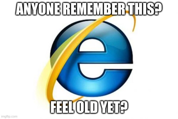 Internet Explorer Meme |  ANYONE REMEMBER THIS? FEEL OLD YET? | image tagged in memes,internet explorer | made w/ Imgflip meme maker