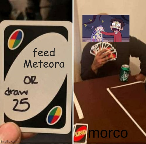 feed Meteora morco | image tagged in memes,uno draw 25 cards | made w/ Imgflip meme maker