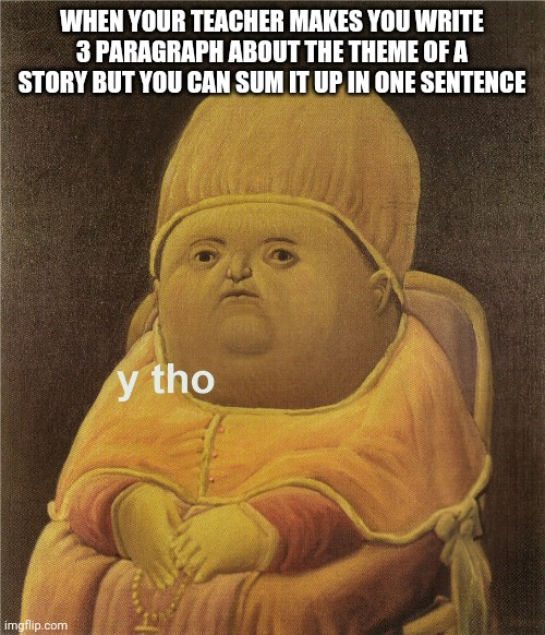 School is the worst |  WHEN YOUR TEACHER MAKES YOU WRITE 3 PARAGRAPH ABOUT THE THEME OF A STORY BUT YOU CAN SUM IT UP IN ONE SENTENCE | image tagged in y tho | made w/ Imgflip meme maker