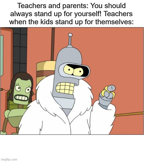 Bender |  Teachers and parents: You should always stand up for yourself! Teachers when the kids stand up for themselves: | image tagged in memes,bender | made w/ Imgflip meme maker