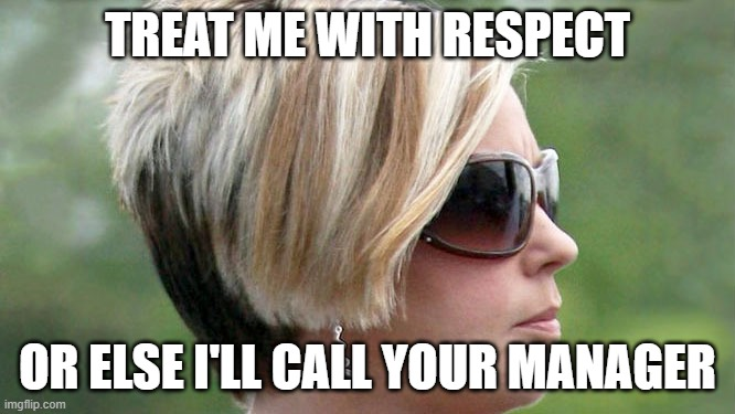 Karen | TREAT ME WITH RESPECT OR ELSE I'LL CALL YOUR MANAGER | image tagged in karen | made w/ Imgflip meme maker