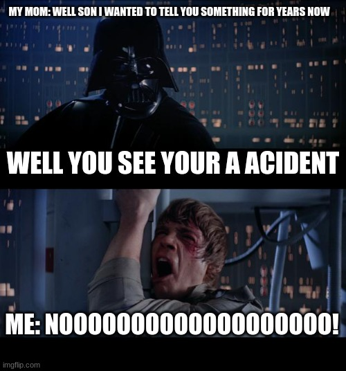 Star Wars No Meme |  MY MOM: WELL SON I WANTED TO TELL YOU SOMETHING FOR YEARS NOW; WELL YOU SEE YOUR A ACIDENT; ME: NOOOOOOOOOOOOOOOOOOO! | image tagged in memes,star wars no,funny memes,noooooooooooooooooooooooo,star wars,mistake | made w/ Imgflip meme maker