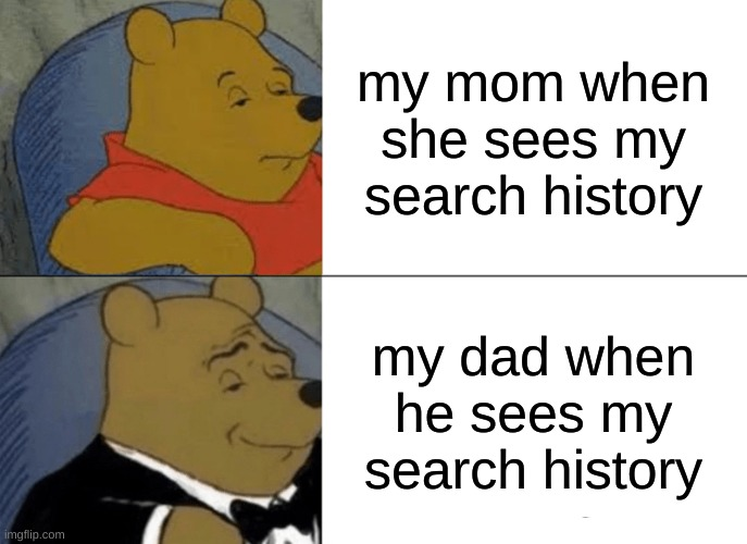 Tuxedo Winnie The Pooh Meme |  my mom when she sees my search history; my dad when he sees my search history | image tagged in memes,tuxedo winnie the pooh | made w/ Imgflip meme maker