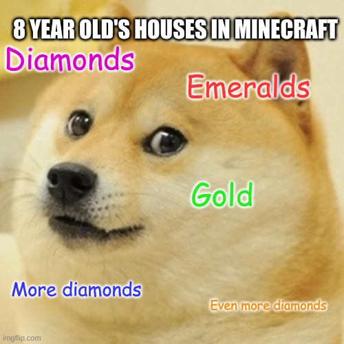 Doge Meme |  8 YEAR OLD'S HOUSES IN MINECRAFT; Diamonds; Emeralds; Gold; More diamonds; Even more diamonds | image tagged in memes,doge | made w/ Imgflip meme maker