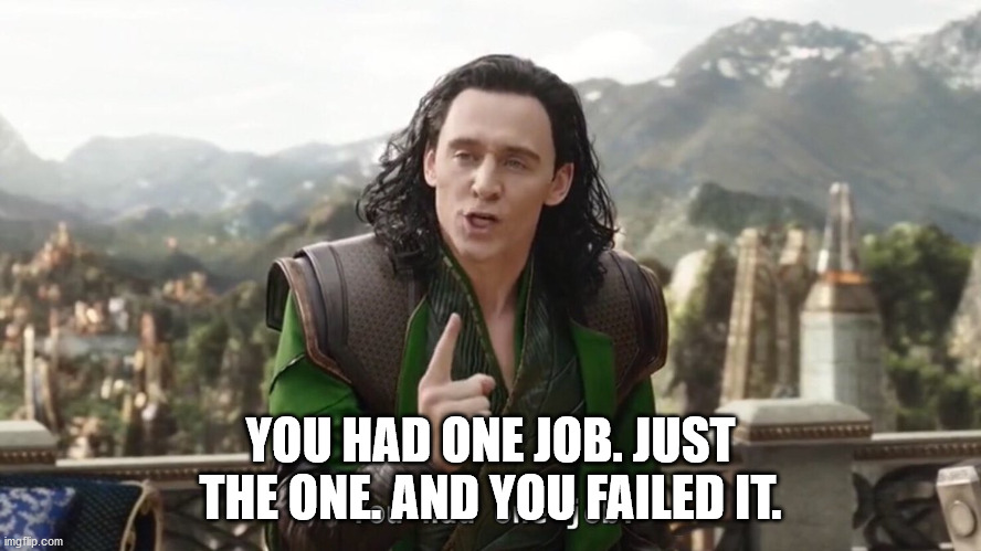 YOU HAD ONE JOB. JUST THE ONE. AND YOU FAILED IT. | image tagged in you had one job just the one | made w/ Imgflip meme maker