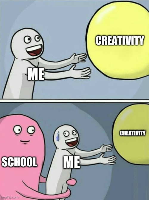 How school makes people less creative |  CREATIVITY; ME; CREATIVITY; SCHOOL; ME | image tagged in memes,running away balloon,school memes,school,creativity | made w/ Imgflip meme maker
