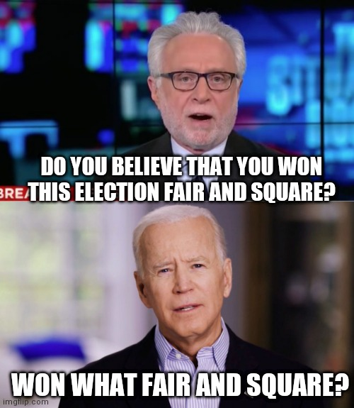 DO YOU BELIEVE THAT YOU WON THIS ELECTION FAIR AND SQUARE? WON WHAT FAIR AND SQUARE? | image tagged in wolf blitzer,joe biden 2020 | made w/ Imgflip meme maker