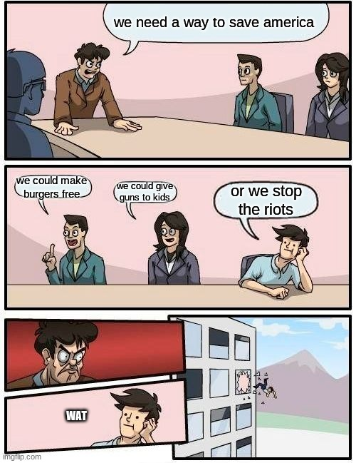 america in a nutshell |  we need a way to save america; we could make burgers free; we could give guns to kids; or we stop the riots; WAT | image tagged in memes,boardroom meeting suggestion | made w/ Imgflip meme maker