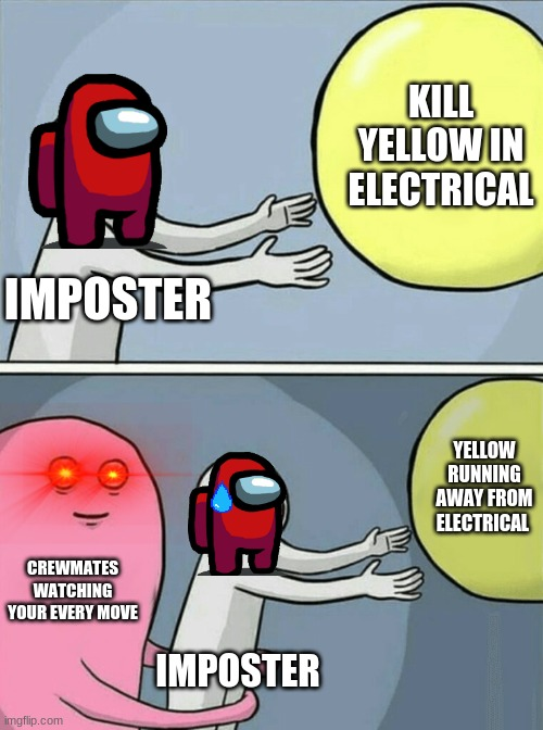 Life as an imposter |  KILL YELLOW IN ELECTRICAL; IMPOSTER; YELLOW RUNNING AWAY FROM ELECTRICAL; CREWMATES WATCHING YOUR EVERY MOVE; IMPOSTER | image tagged in memes,running away balloon,there is 1 imposter among us | made w/ Imgflip meme maker